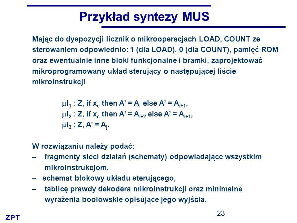 ZPT 23 Przykład syntezy MUS Mając do dyspozycji licznik o mikrooperacjach LOAD, COUNT ze sterowaniem odpowiednio: 1 (dla LOAD), 0 (dla COUNT), pamięć ROM oraz ewentualnie inne bloki funkcjonalne i bramki, zaprojektować mikroprogramowany układ sterujący o następującej liście mikroinstrukcji I 1 : Z, if x c then A = A i else A = A i+1, I 2 : Z, if x c then A = A i+2 else A = A i+1, I 3 : Z, A = A j.