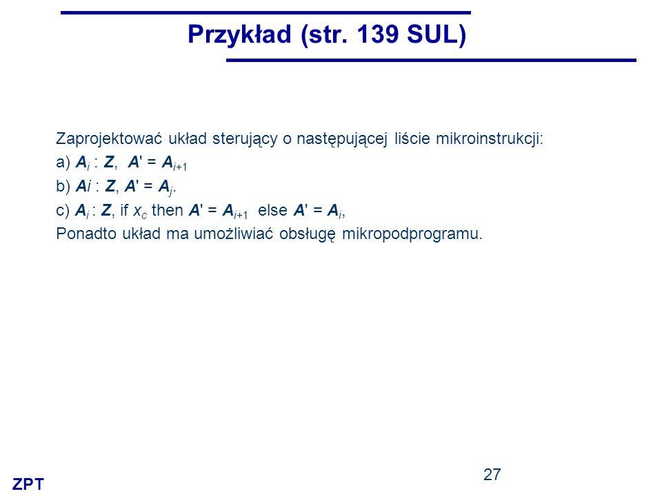 ZPT 27 Przykład (str. 139 SUL) Zaprojektować układ sterujący o następującej liście mikroinstrukcji: a) A i : Z, A' = A i+1 b) Ai : Z, A' = A j. c) A i