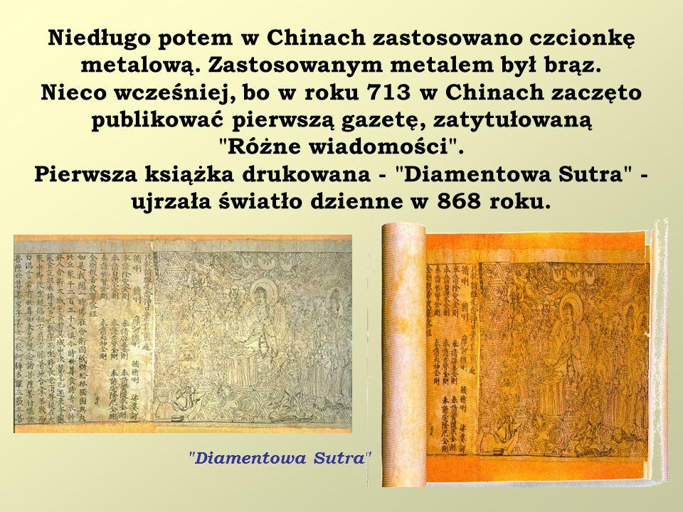 Niedługo potem w Chinach zastosowano czcionkę metalową. Zastosowanym metalem był brąz. Nieco wcześniej, bo w roku 713 w Chinach zaczęto publikować pie
