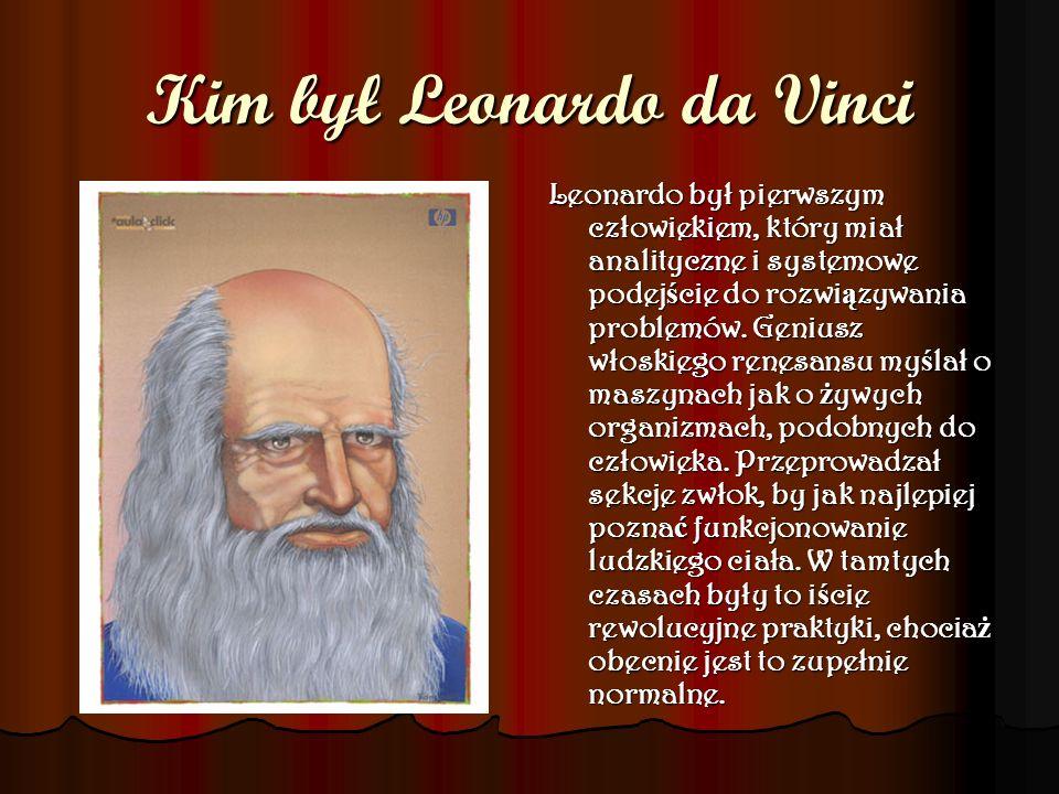 Kim był Leonardo da Vinci Leonardo był pierwszym człowiekiem, który miał analityczne i systemowe podej ś cie do rozwi ą zywania problemów. Geniusz wło