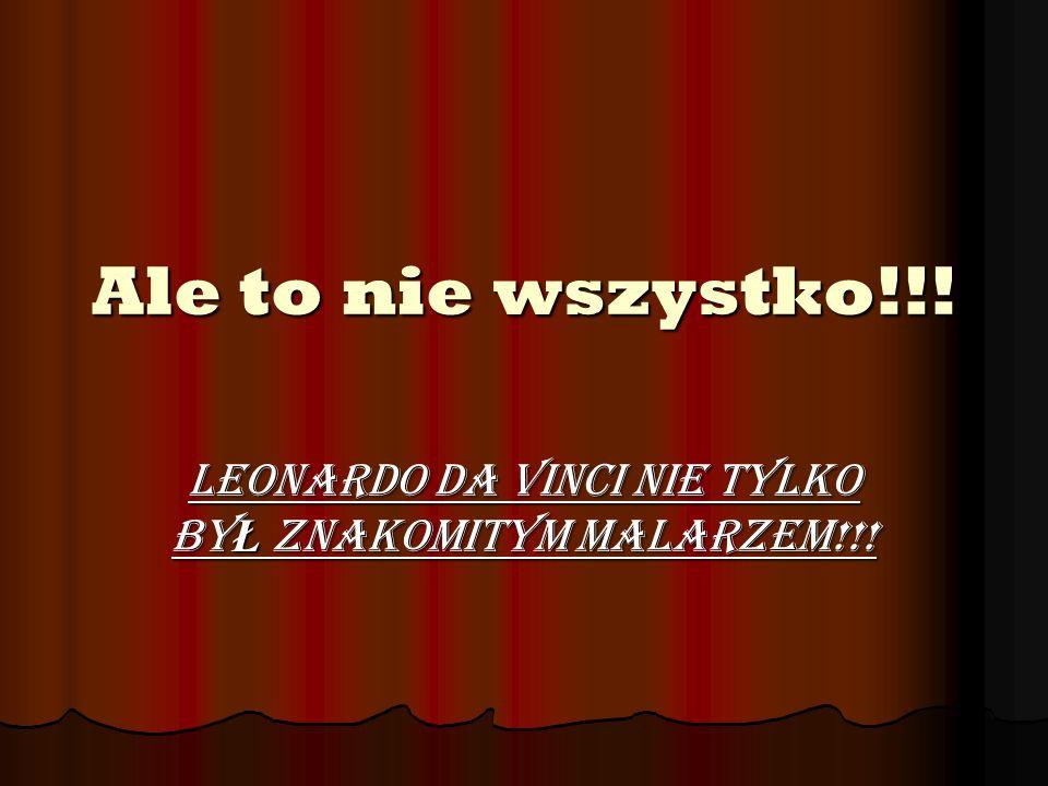 Ale to nie wszystko!!! Leonardo da Vinci nie tylko by Ł znakomitym malarzem!!!