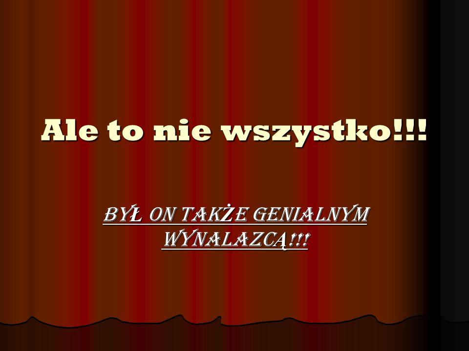 Ale to nie wszystko!!! By Ł on tak Ż e genialnym wynalazc Ą !!!