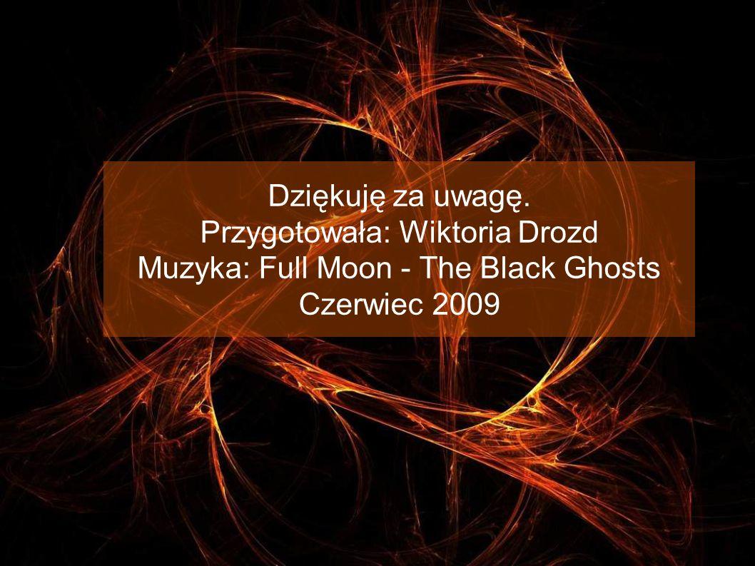 Dziękuję za uwagę. Przygotowała: Wiktoria Drozd Muzyka: Full Moon - The Black Ghosts Czerwiec 2009