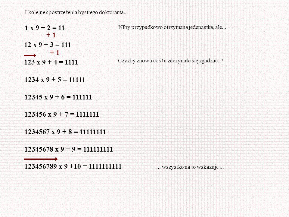 1 x 9 + 2 = 11 Niby przypadkowo otrzymana jedenastka, ale... 12 x 9 + 3 = 111 123 x 9 + 4 = 1111 + 1 Czyżby znowu coś tu zaczynało się zgadzać..? 1234