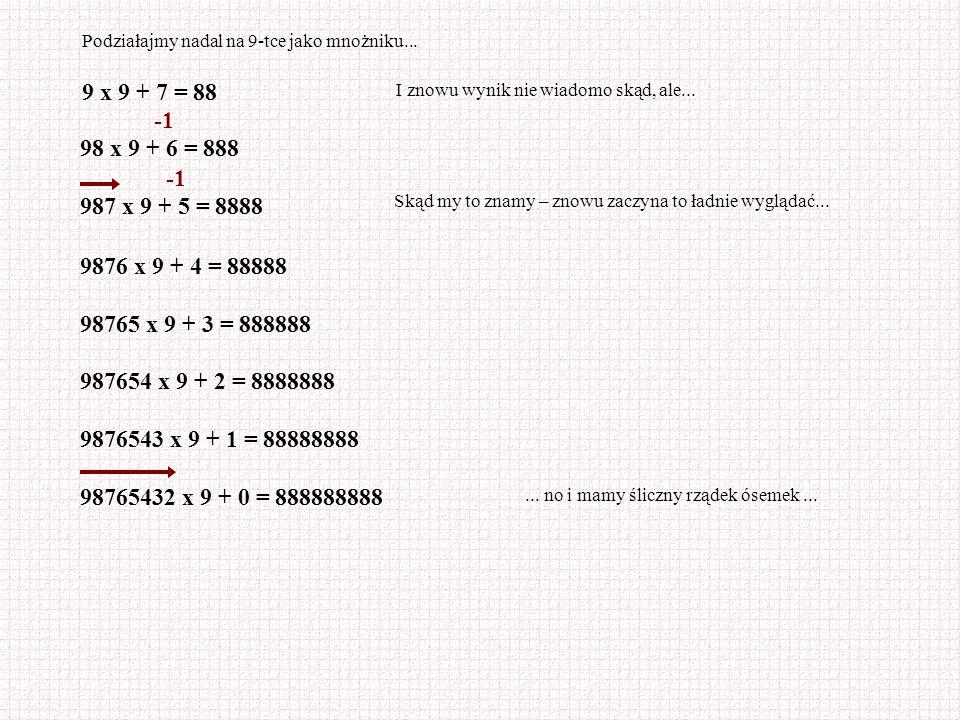 Podziałajmy nadal na 9-tce jako mnożniku... 9 x 9 + 7 = 88 I znowu wynik nie wiadomo skąd, ale... 98 x 9 + 6 = 888 987 x 9 + 5 = 8888 Skąd my to znamy