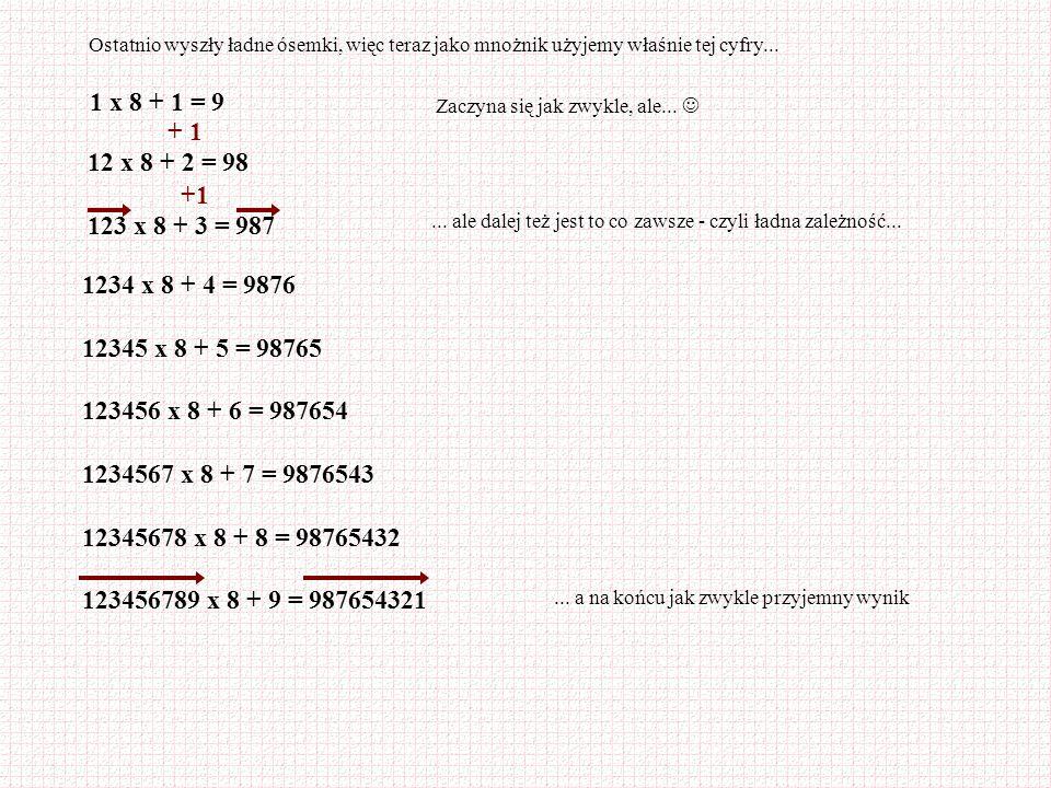 Ostatnio wyszły ładne ósemki, więc teraz jako mnożnik użyjemy właśnie tej cyfry... 1 x 8 + 1 = 9 Zaczyna się jak zwykle, ale... 12 x 8 + 2 = 98 123 x