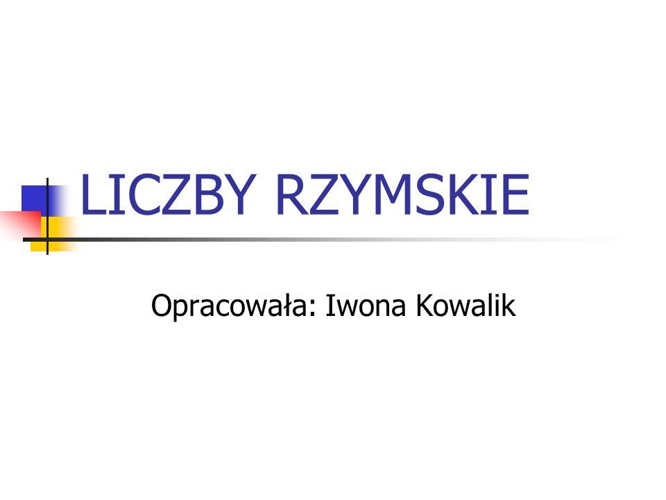 LICZBY RZYMSKIE Opracowała: Iwona Kowalik