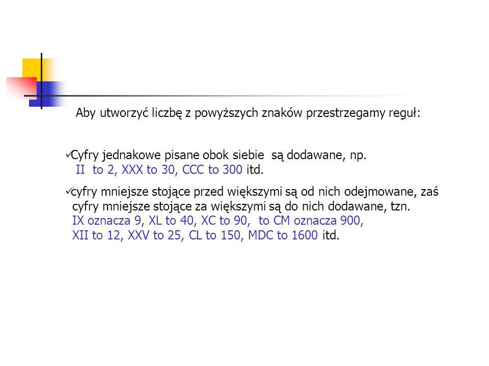 Aby utworzyć liczbę z powyższych znaków przestrzegamy reguł: Cyfry jednakowe pisane obok siebie są dodawane, np. II to 2, XXX to 30, CCC to 300 itd. c