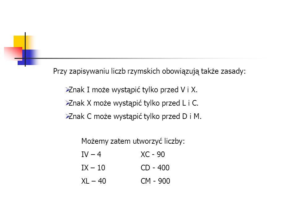 Przy zapisywaniu liczb rzymskich obowiązują także zasady: Znak I może wystąpić tylko przed V i X. Znak X może wystąpić tylko przed L i C. Znak C może