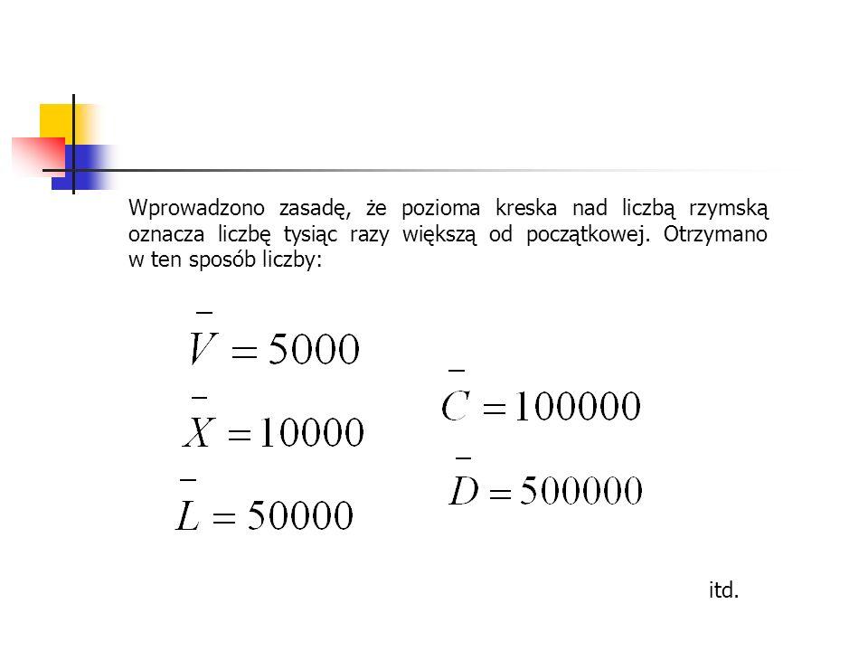 Wprowadzono zasadę, że pozioma kreska nad liczbą rzymską oznacza liczbę tysiąc razy większą od początkowej. Otrzymano w ten sposób liczby: itd.