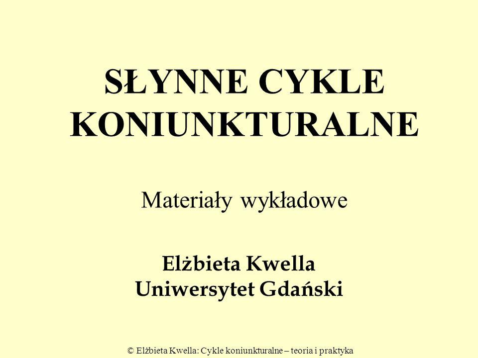 © Elżbieta Kwella: Cykle koniunkturalne – teoria i praktyka 2 Słynne cykle koniunkturalne Kryterium : czas pełnego cyklu 1.Cykle Kitchina - mniejsze 2 - 4 lata /40-53 m-ce/; 2.Cykle Juglara - klasyczne 6 - 11 lat, /9 lat/; 3.Cykle Kuznetsa – długie 15 -23 lat.