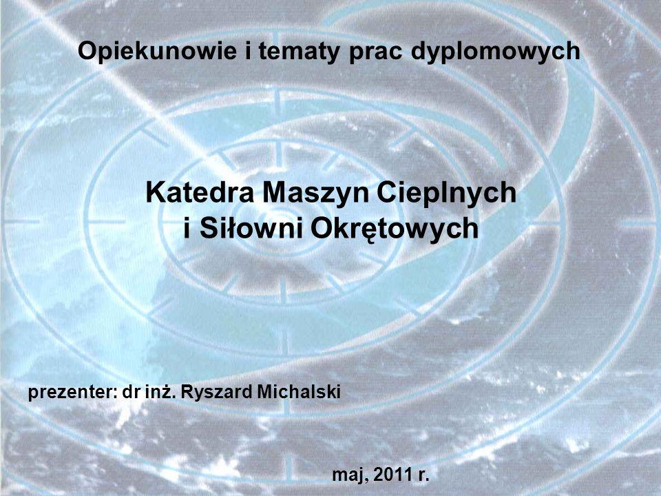 Katedra Maszyn Cieplnych i Siłowni Okrętowych Opiekunowie i tematy prac dyplomowych prezenter: dr inż. Ryszard Michalski maj, 2011 r.