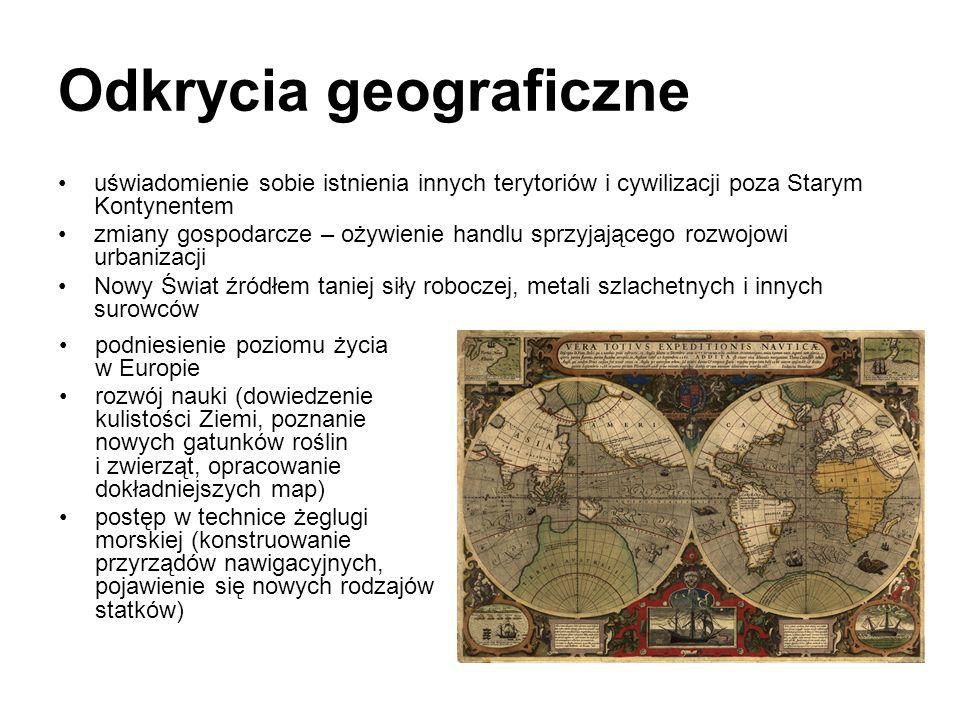 Odkrycia geograficzne uświadomienie sobie istnienia innych terytoriów i cywilizacji poza Starym Kontynentem zmiany gospodarcze – ożywienie handlu sprz
