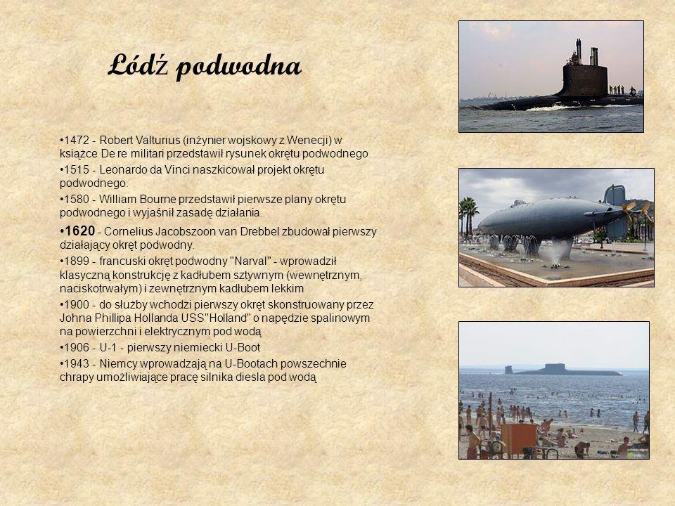 Łód ź podwodna 1472 - Robert Valturius (inżynier wojskowy z Wenecji) w książce De re militari przedstawił rysunek okrętu podwodnego. 1515 - Leonardo d