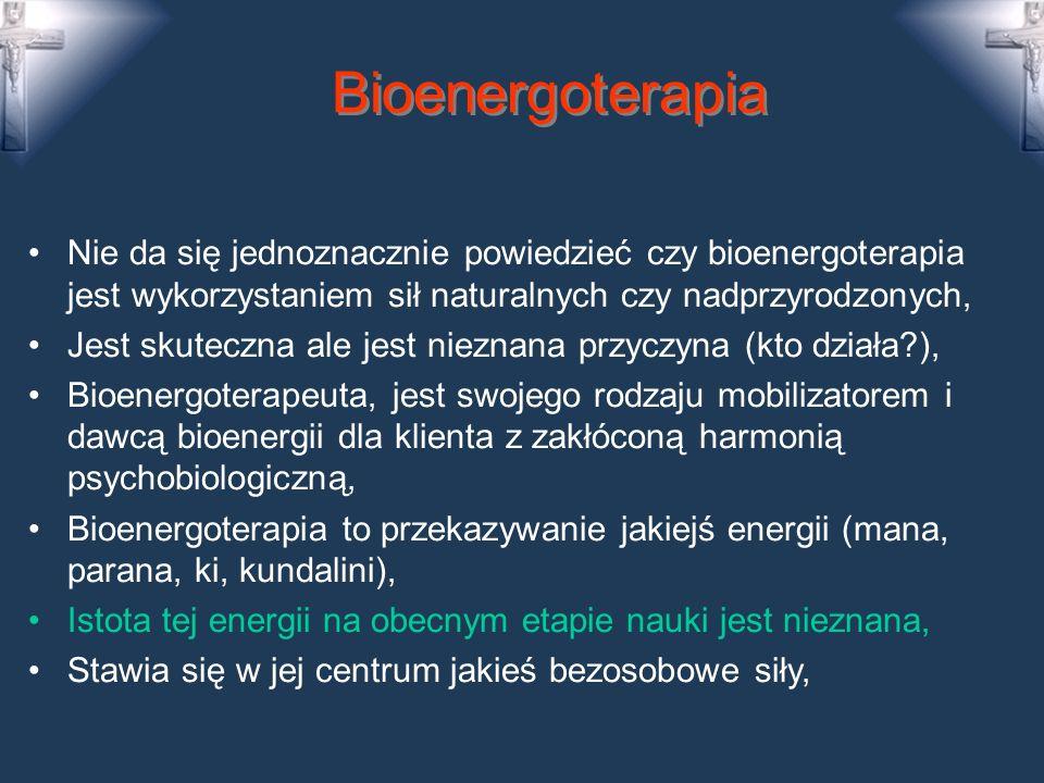 Bioenergoterapia Nie da się jednoznacznie powiedzieć czy bioenergoterapia jest wykorzystaniem sił naturalnych czy nadprzyrodzonych, Jest skuteczna ale jest nieznana przyczyna (kto działa?), Bioenergoterapeuta, jest swojego rodzaju mobilizatorem i dawcą bioenergii dla klienta z zakłóconą harmonią psychobiologiczną, Bioenergoterapia to przekazywanie jakiejś energii (mana, parana, ki, kundalini), Istota tej energii na obecnym etapie nauki jest nieznana, Stawia się w jej centrum jakieś bezosobowe siły,