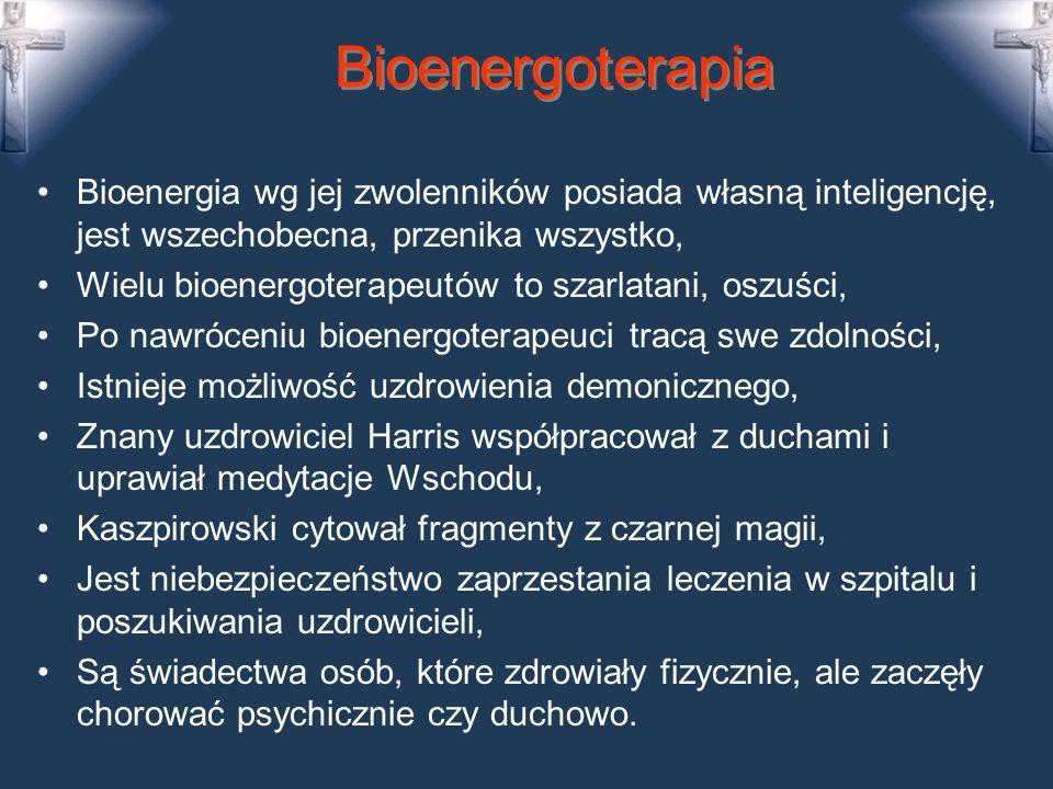 Bioenergoterapia Bioenergia wg jej zwolenników posiada własną inteligencję, jest wszechobecna, przenika wszystko, Wielu bioenergoterapeutów to szarlatani, oszuści, Po nawróceniu bioenergoterapeuci tracą swe zdolności, Istnieje możliwość uzdrowienia demonicznego, Znany uzdrowiciel Harris współpracował z duchami i uprawiał medytacje Wschodu, Kaszpirowski cytował fragmenty z czarnej magii, Jest niebezpieczeństwo zaprzestania leczenia w szpitalu i poszukiwania uzdrowicieli, Są świadectwa osób, które zdrowiały fizycznie, ale zaczęły chorować psychicznie czy duchowo.