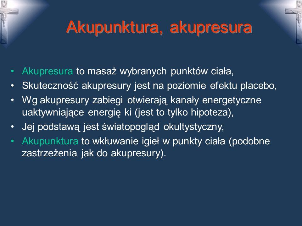 Akupunktura, akupresura Akupresura to masaż wybranych punktów ciała, Skuteczność akupresury jest na poziomie efektu placebo, Wg akupresury zabiegi otwierają kanały energetyczne uaktywniające energię ki (jest to tylko hipoteza), Jej podstawą jest światopogląd okultystyczny, Akupunktura to wkłuwanie igieł w punkty ciała (podobne zastrzeżenia jak do akupresury).