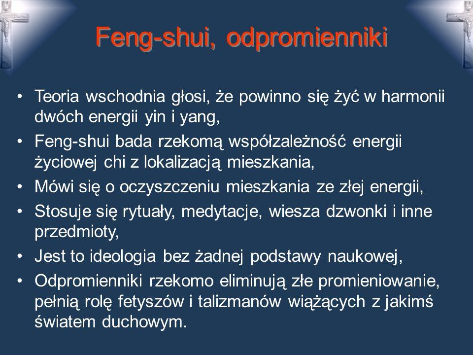 Feng-shui, odpromienniki Teoria wschodnia głosi, że powinno się żyć w harmonii dwóch energii yin i yang, Feng-shui bada rzekomą współzależność energii życiowej chi z lokalizacją mieszkania, Mówi się o oczyszczeniu mieszkania ze złej energii, Stosuje się rytuały, medytacje, wiesza dzwonki i inne przedmioty, Jest to ideologia bez żadnej podstawy naukowej, Odpromienniki rzekomo eliminują złe promieniowanie, pełnią rolę fetyszów i talizmanów wiążących z jakimś światem duchowym.