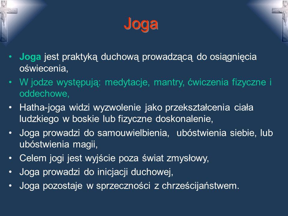 Joga Joga jest praktyką duchową prowadzącą do osiągnięcia oświecenia, W jodze występują: medytacje, mantry, ćwiczenia fizyczne i oddechowe, Hatha-joga widzi wyzwolenie jako przekształcenia ciała ludzkiego w boskie lub fizyczne doskonalenie, Joga prowadzi do samouwielbienia, ubóstwienia siebie, lub ubóstwienia magii, Celem jogi jest wyjście poza świat zmysłowy, Joga prowadzi do inicjacji duchowej, Joga pozostaje w sprzeczności z chrześcijaństwem.