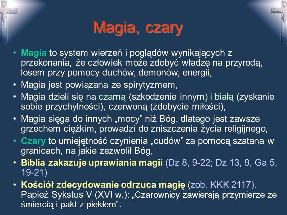 Magia, czary Magia to system wierzeń i poglądów wynikających z przekonania, że człowiek może zdobyć władzę na przyrodą, losem przy pomocy duchów, demonów, energii, Magia jest powiązana ze spirytyzmem, Magia dzieli się na czarną (szkodzenie innym) i białą (zyskanie sobie przychylności), czerwoną (zdobycie miłości), Magia sięga do innych mocy niż Bóg, dlatego jest zawsze grzechem ciężkim, prowadzi do zniszczenia życia religijnego, Czary to umiejętność czynienia cudów za pomocą szatana w granicach, na jakie zezwolił Bóg, Biblia zakazuje uprawiania magii (Dz 8, 9-22; Dz 13, 9, Ga 5, 19-21) Kościół zdecydowanie odrzuca magię (zob.
