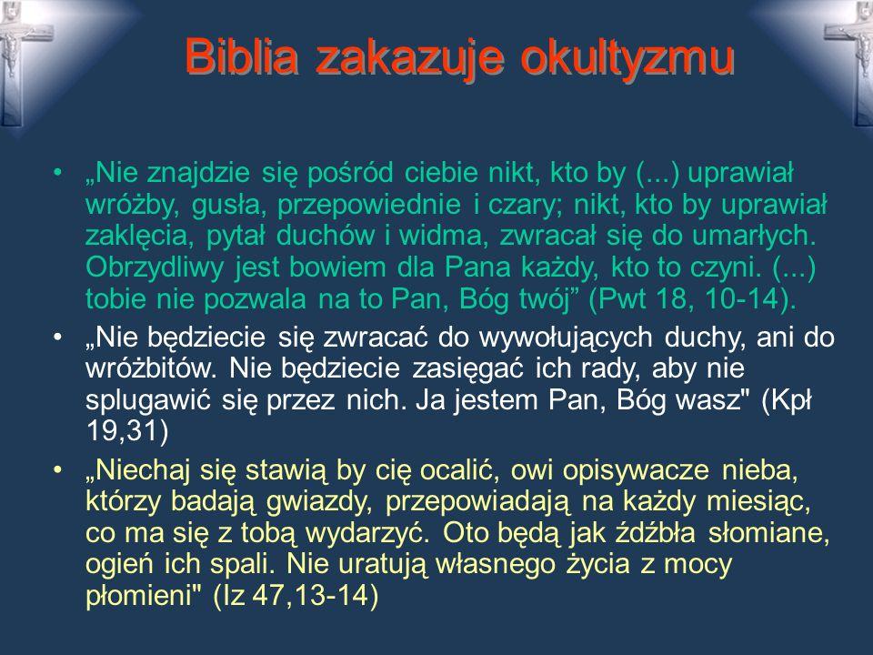 Biblia zakazuje okultyzmu Nie znajdzie się pośród ciebie nikt, kto by (...) uprawiał wróżby, gusła, przepowiednie i czary; nikt, kto by uprawiał zaklęcia, pytał duchów i widma, zwracał się do umarłych.
