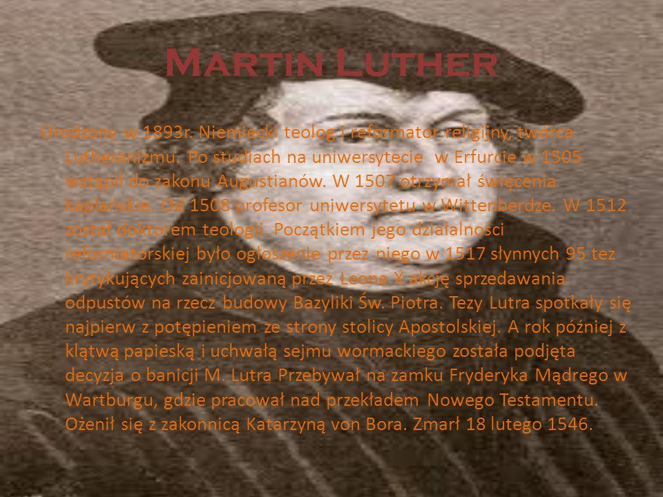Martin Luther Urodzony w 1893r. Niemiecki teolog i reformator religijny, twórca Lutheranizmu. Po studiach na uniwersytecie w Erfurcie w 1505 wstąpił d