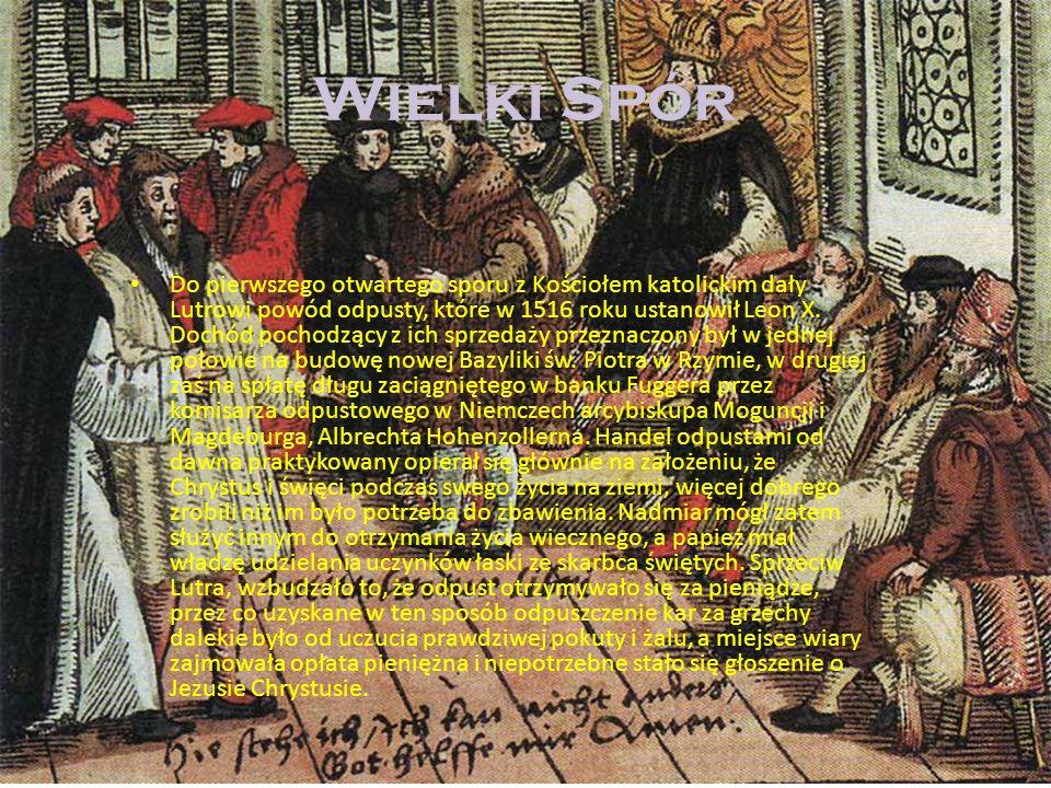 Wielki Spór Do pierwszego otwartego sporu z Kościołem katolickim dały Lutrowi powód odpusty, które w 1516 roku ustanowił Leon X. Dochód pochodzący z i
