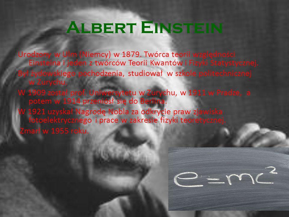 Albert Einstein Urodzony w Ulm (Niemcy) w 1879. Twórca teorii względności Einsteina i jeden z twórców Teorii Kwantów i Fizyki Statystycznej. Był żydow