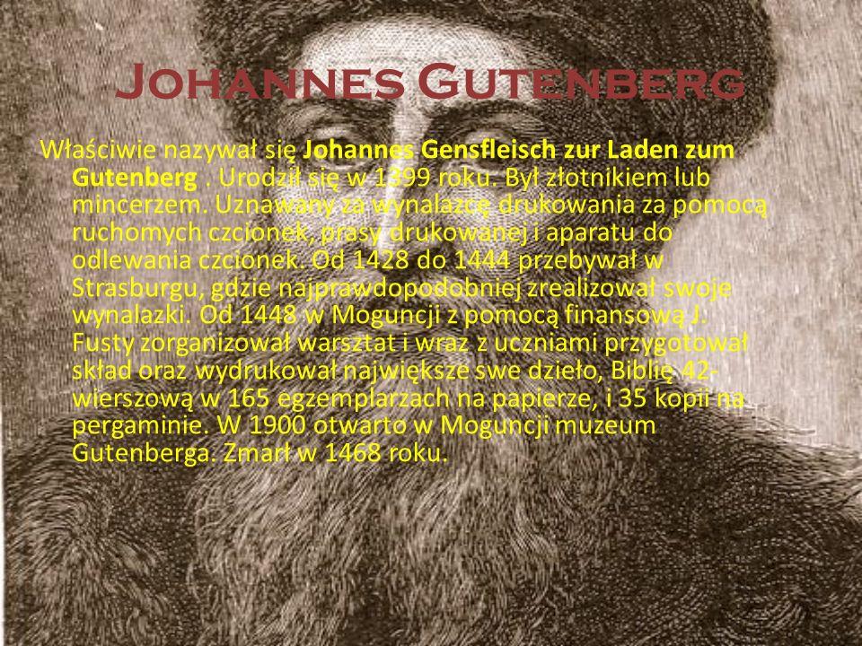 Johannes Gutenberg Właściwie nazywał się Johannes Gensfleisch zur Laden zum Gutenberg. Urodził się w 1399 roku. Był złotnikiem lub mincerzem. Uznawany