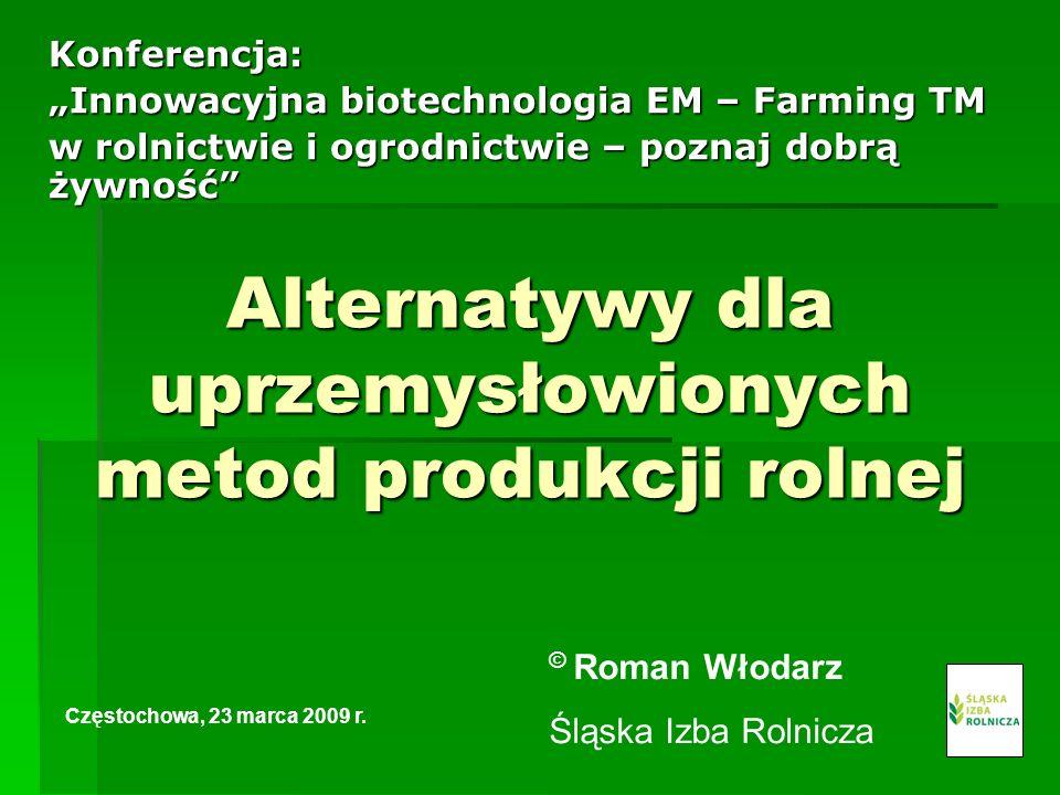 Alternatywy dla uprzemysłowionych metod produkcji rolnej Konferencja: Innowacyjna biotechnologia EM – Farming TM w rolnictwie i ogrodnictwie – poznaj dobrą żywność Częstochowa, 23 marca 2009 r.