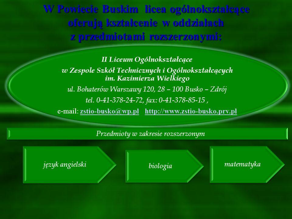 W Powiecie Buskim licea ogólnokształcące oferują kształcenie w oddziałach z przedmiotami rozszerzonymi: I Liceum Ogólnokształcące im. Tadeusza Kościus