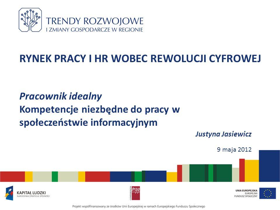 RYNEK PRACY I HR WOBEC REWOLUCJI CYFROWEJ Pracownik idealny Kompetencje niezbędne do pracy w społeczeństwie informacyjnym Justyna Jasiewicz 9 maja 201