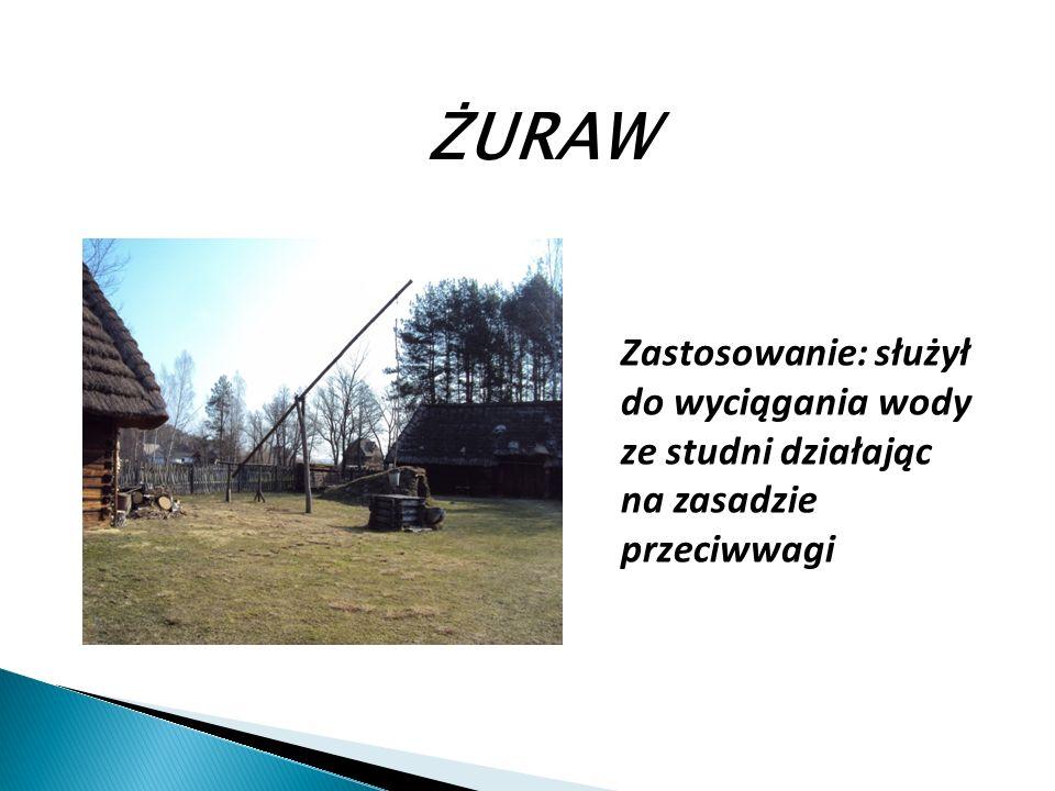 ŻURAW Zastosowanie: służył do wyciągania wody ze studni działając na zasadzie przeciwwagi