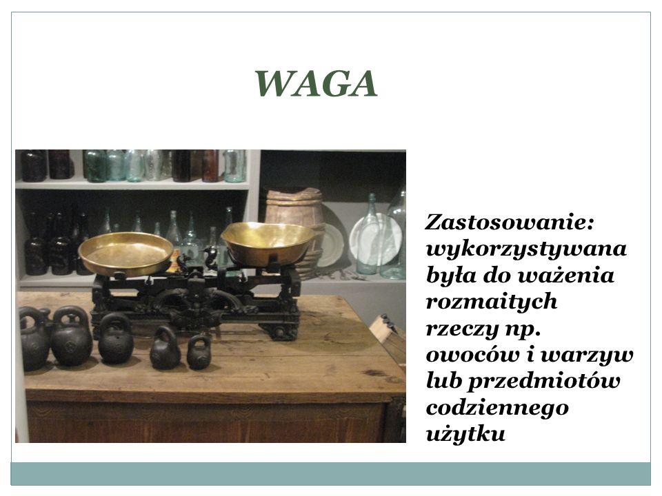 WAGA Zastosowanie: wykorzystywana była do ważenia rozmaitych rzeczy np. owoców i warzyw lub przedmiotów codziennego użytku