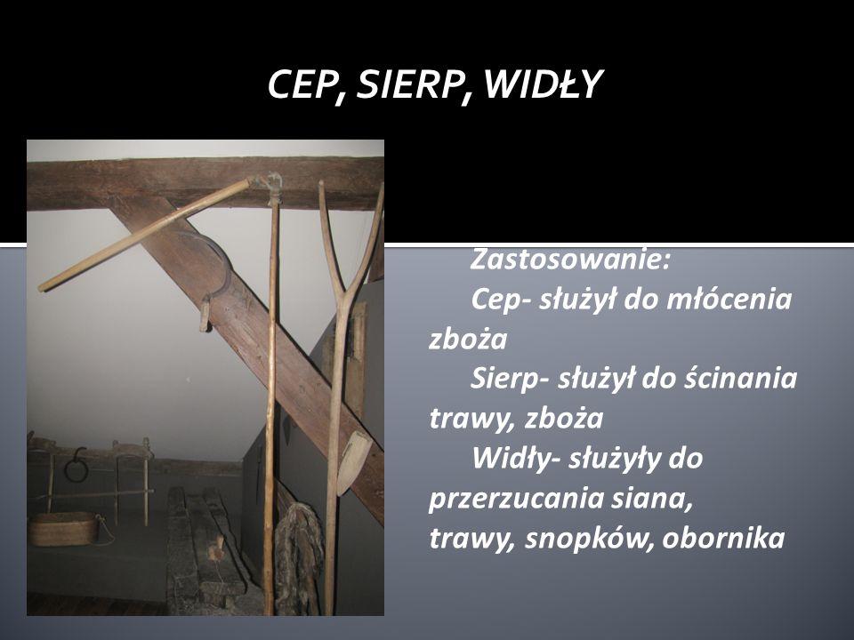 CEP, SIERP, WIDŁY Zastosowanie: Cep- służył do młócenia zboża Sierp- służył do ścinania trawy, zboża Widły- służyły do przerzucania siana, trawy, snop