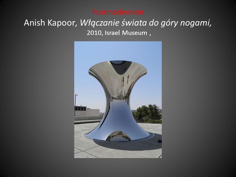 Postmodernizm Anish Kapoor, Włączanie świata do góry nogami, 2010, Israel Museum,