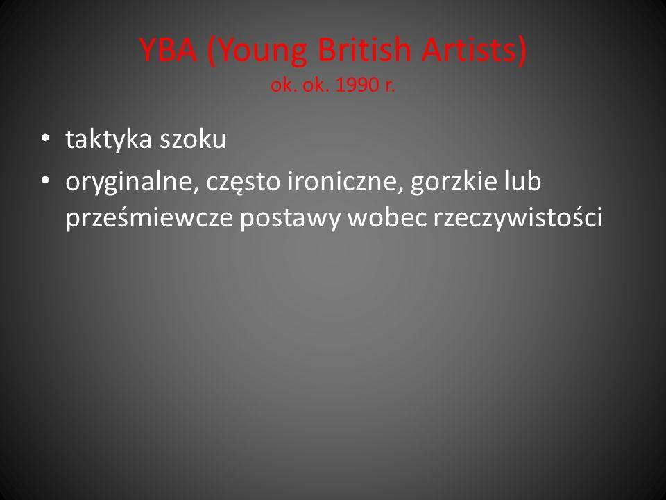 YBA (Young British Artists) ok. ok. 1990 r. taktyka szoku oryginalne, często ironiczne, gorzkie lub prześmiewcze postawy wobec rzeczywistości