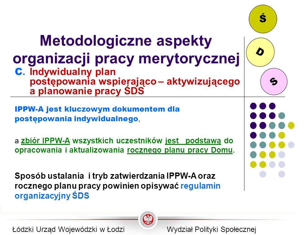 S D Ś Metodologiczne aspekty organizacji pracy merytorycznej C. Indywidualny plan postępowania wspierająco – aktywizującego a planowanie pracy ŚDS IPP