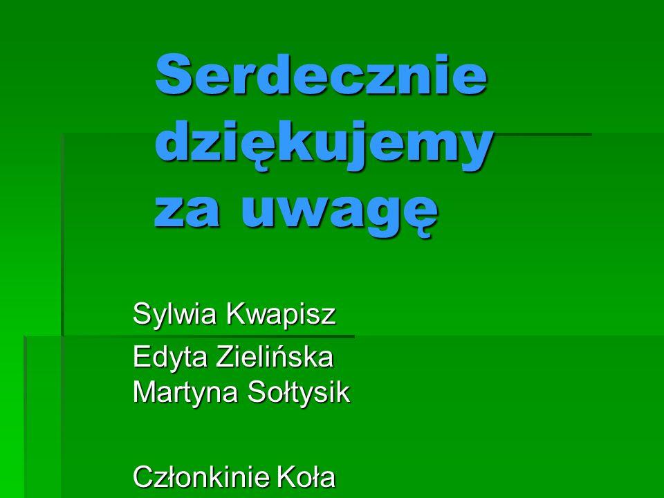 Serdecznie dziękujemy za uwagę Sylwia Kwapisz Edyta Zielińska Martyna Sołtysik Członkinie Koła