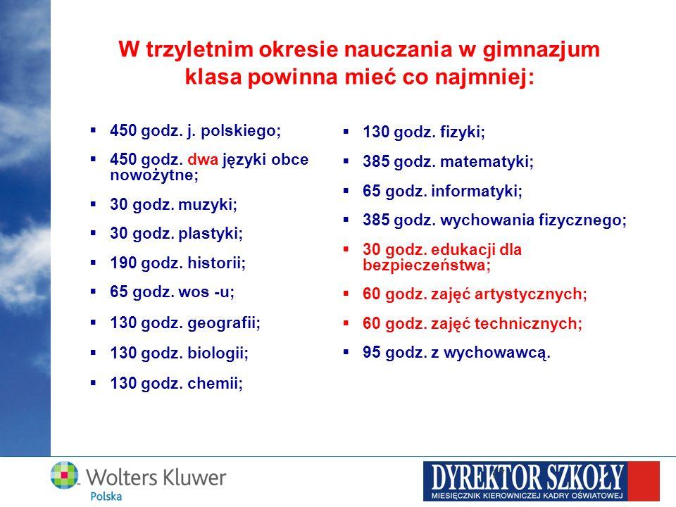 17 W trzyletnim okresie nauczania w gimnazjum klasa powinna mieć co najmniej: 450 godz. j. polskiego; 450 godz. dwa języki obce nowożytne; 30 godz. mu