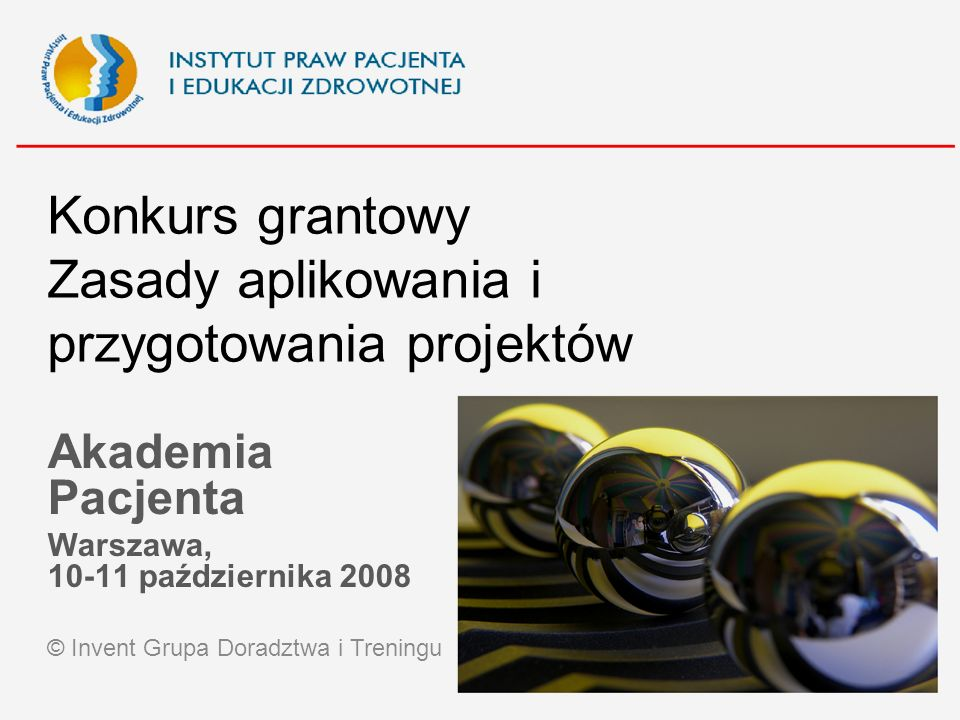 Konkurs grantowy Zasady aplikowania i przygotowania projektów Akademia Pacjenta Warszawa, 10-11 października 2008 © Invent Grupa Doradztwa i Treningu