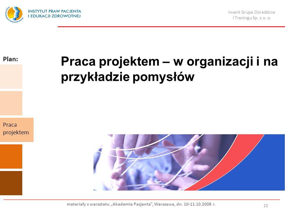 Praca projektem – w organizacji i na przykładzie pomysłów 10 Plan: Praca projektem Invent Grupa Doradztwa i Treningu Sp. z o. o. materiały z warsztatu