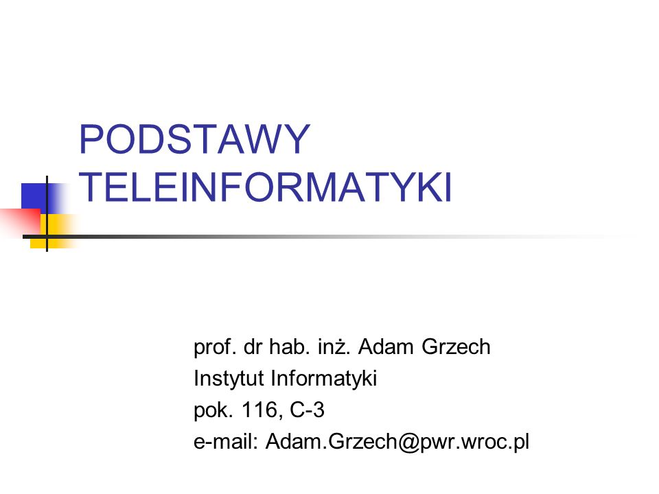 PODSTAWY TELEINFORMATYKI prof. dr hab. inż. Adam Grzech Instytut Informatyki pok. 116, C-3 e-mail: Adam.Grzech@pwr.wroc.pl