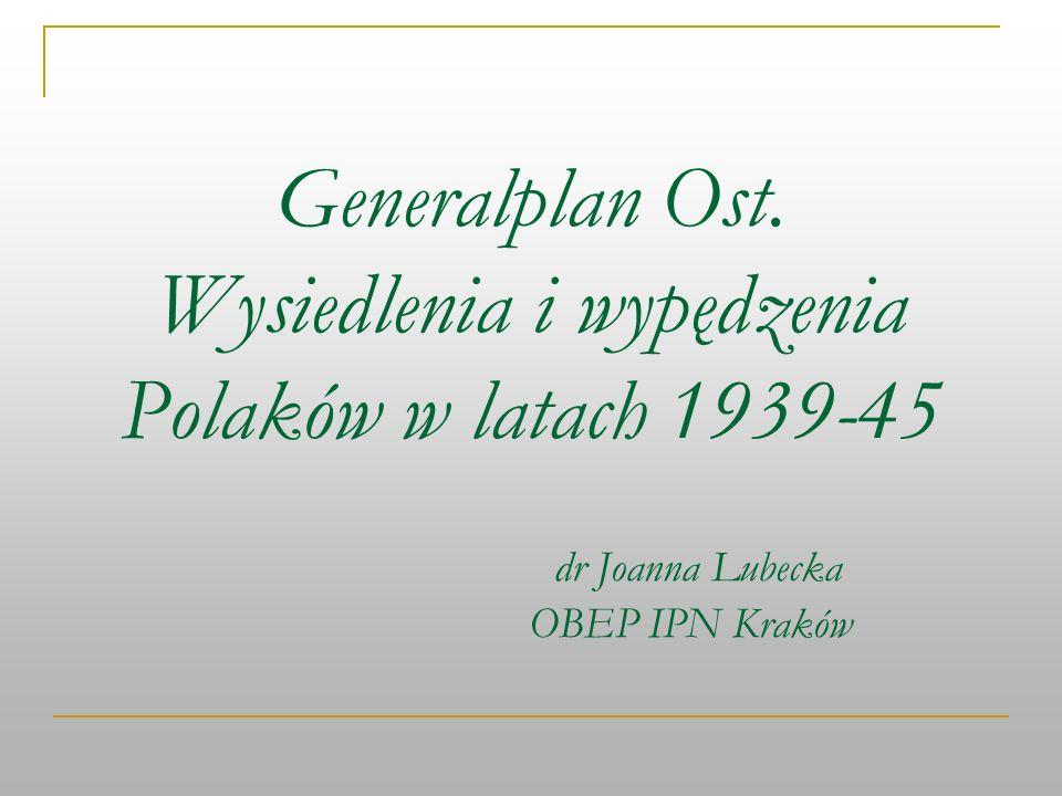 Generalplan Ost. Wysiedlenia i wypędzenia Polaków w latach 1939-45 dr Joanna Lubecka OBEP IPN Kraków