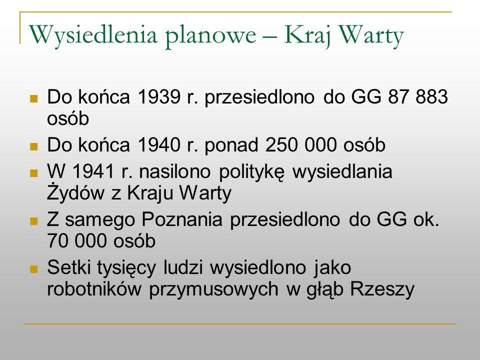 Wysiedlenia planowe – Kraj Warty Do końca 1939 r. przesiedlono do GG 87 883 osób Do końca 1940 r. ponad 250 000 osób W 1941 r. nasilono politykę wysie