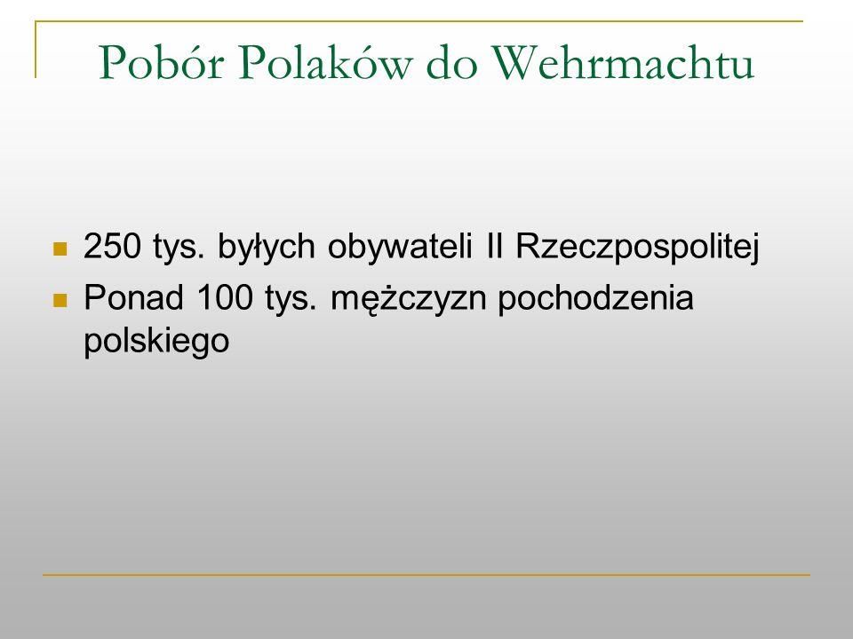 Pobór Polaków do Wehrmachtu 250 tys. byłych obywateli II Rzeczpospolitej Ponad 100 tys. mężczyzn pochodzenia polskiego