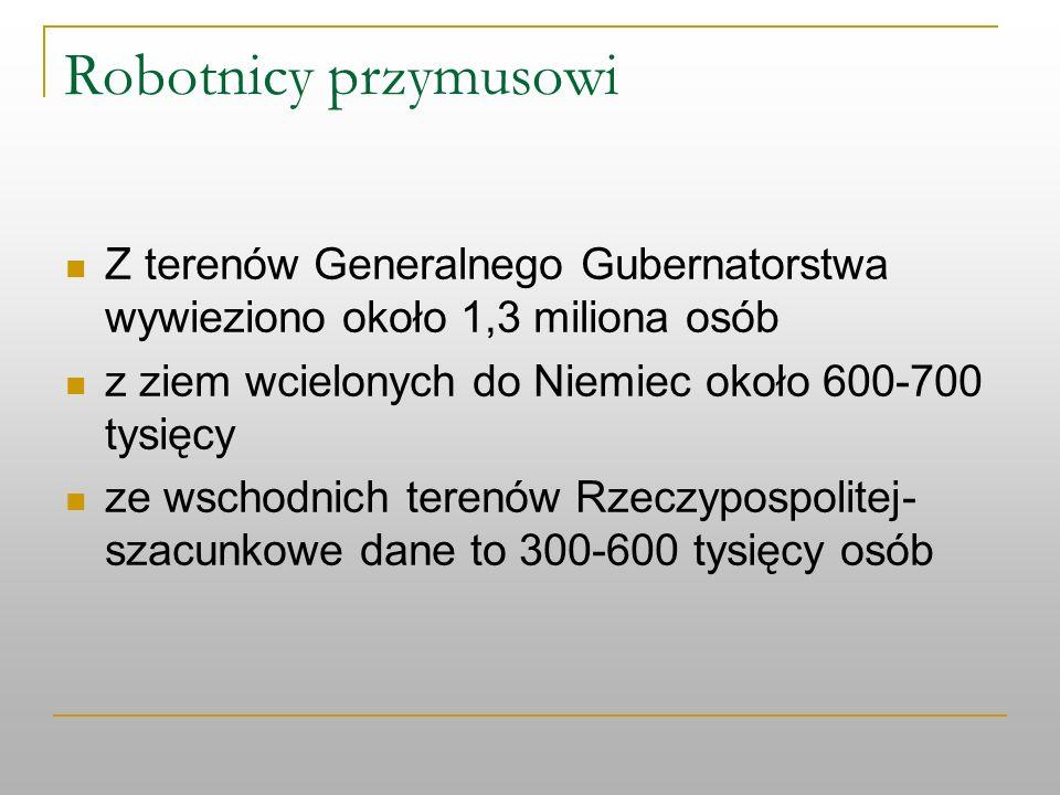 Robotnicy przymusowi Z terenów Generalnego Gubernatorstwa wywieziono około 1,3 miliona osób z ziem wcielonych do Niemiec około 600-700 tysięcy ze wsch