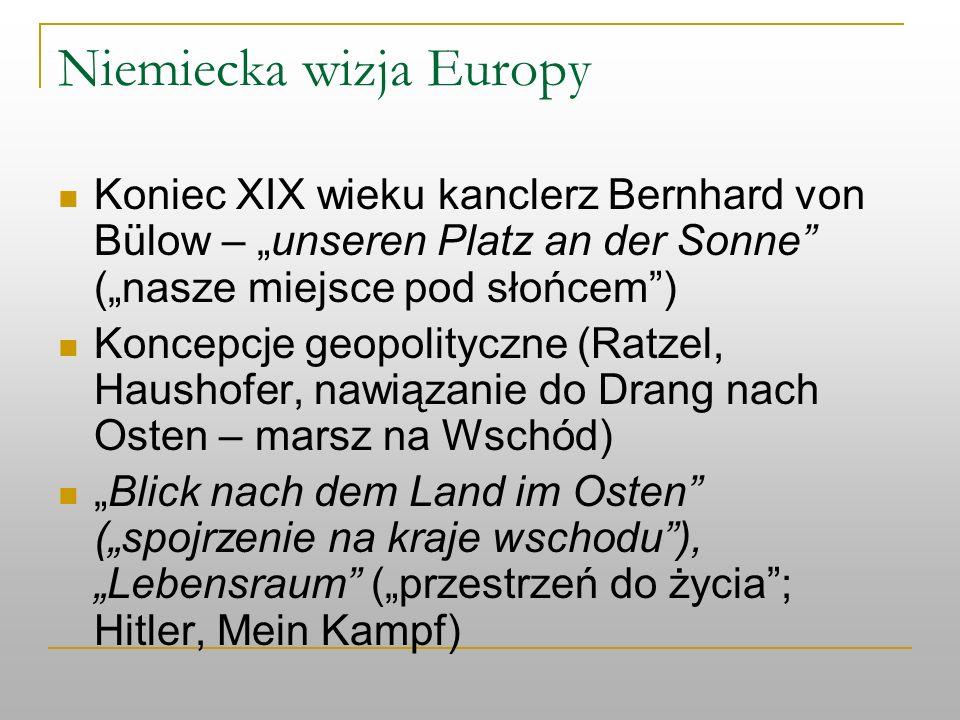 Niemiecka wizja Europy Koniec XIX wieku kanclerz Bernhard von Bülow – unseren Platz an der Sonne (nasze miejsce pod słońcem) Koncepcje geopolityczne (
