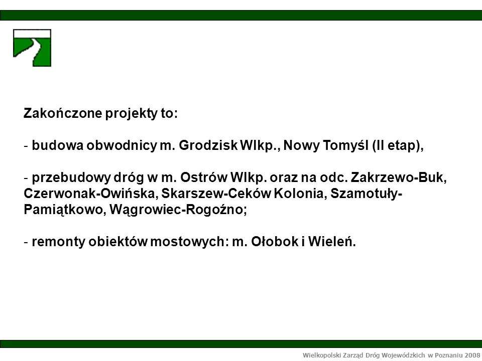 Wielkopolski Zarząd Dróg Wojewódzkich w Poznaniu 2008 Zakończone projekty to: - budowa obwodnicy m.