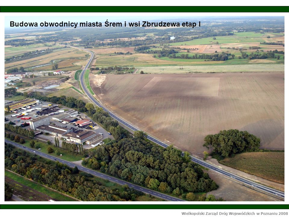 Wielkopolski Zarząd Dróg Wojewódzkich w Poznaniu 2008 Budowa obwodnicy miasta Śrem i wsi Zbrudzewa etap I
